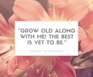 -Grow old along with me! The best is yet to be.-